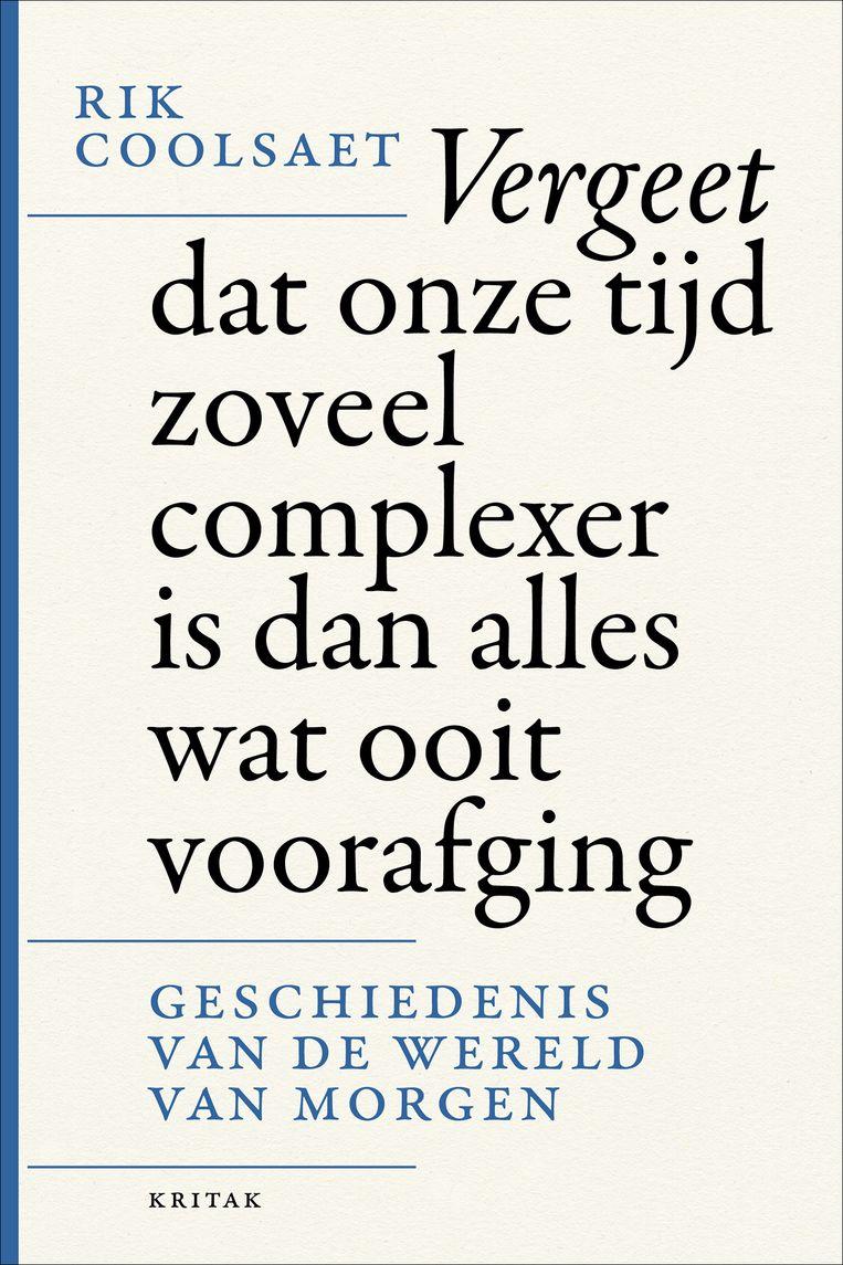 'Vergeet dat onze tijd zoveel complexer is dan alles wat ooit voorafging. De geschiedenis van de wereld van morgen', door Rik Coolsaet, is uitgegeven bij Lannoo, 192 p., €21,99. Beeld rv