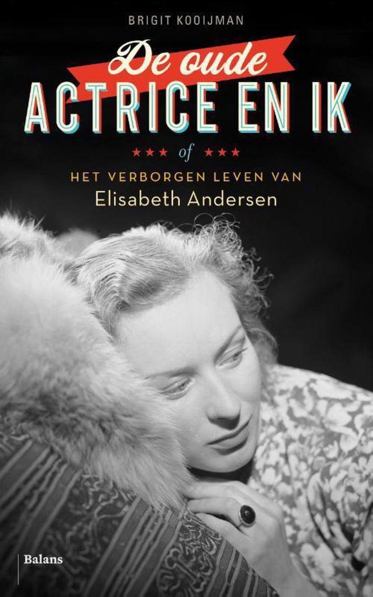 Brigit Kooijman: 'De oude actrice en ik - of het verborgen leven van Elisabeth Andersen', uitg. Balans, € 21,99 Beeld