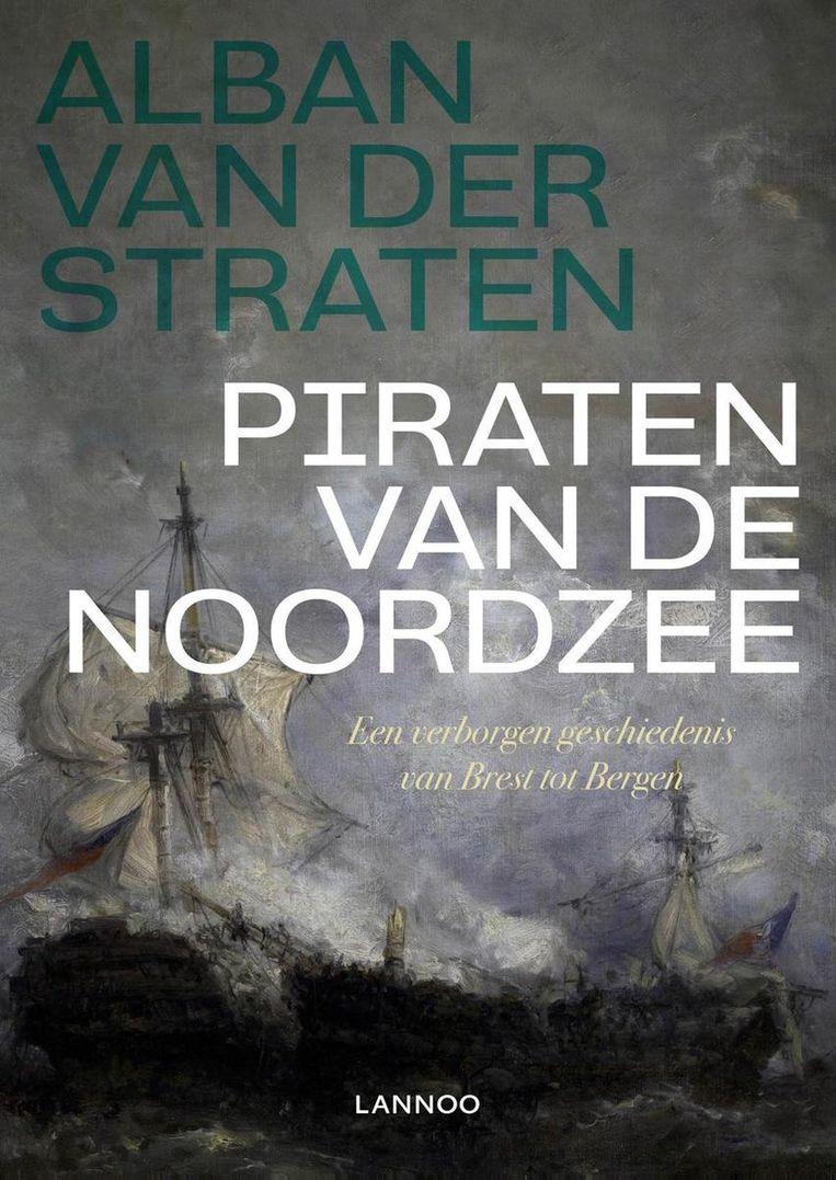 Alban van der Straten, 'Piraten van de Noordzee. Een verborgen geschiedenis van Brest tot Bergen', Lannoo, 288 p., 34,99 euro. Beeld rv